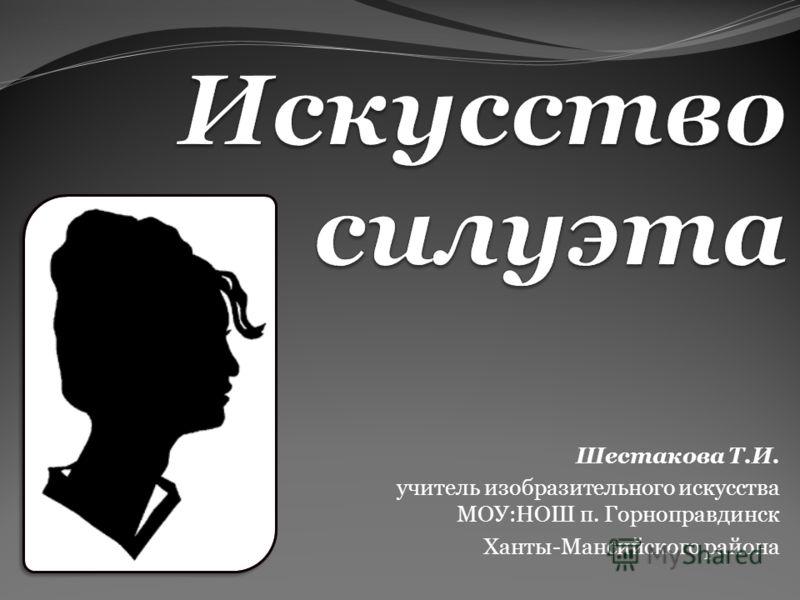 Шестакова Т.И. учитель изобразительного искусства МОУ:НОШ п. Горноправдинск Ханты-Мансийского района