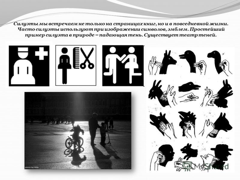 Силуэты мы встречаем не только на страницах книг, но и в повседневной жизни. Часто силуэты используют при изображении символов, эмблем. Простейший пример силуэта в природе – падающая тень. Существует театр теней.