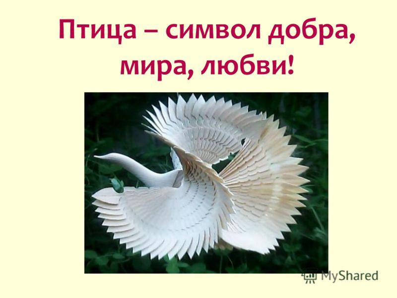 Птица – символ добра, мира, любви!