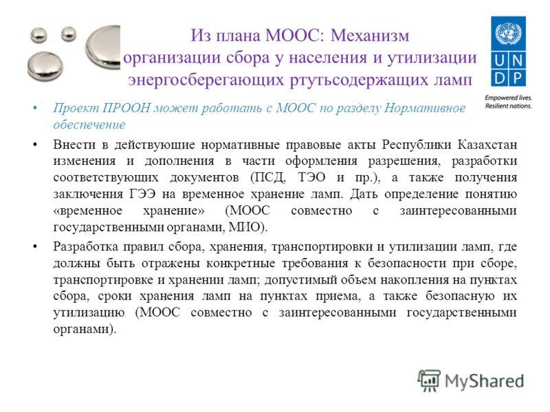 Из плана МООС: Механизм организации сбора у населения и утилизации энергосберегающих ртутьсодержащих ламп Проект ПРООН может работать с МООС по разделу Нормативное обеспечение Внести в действующие нормативные правовые акты Республики Казахстан измене