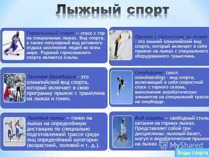 Горнолыжный спорт спуск с гор на специальных лыжах. Вид спорта, а также популярный вид активного отдыха миллионов людей во всем мире. Родиной горнолыжного спорта являются Альпы. Лыжное двоеборье – это олимпийский вид спорта, который включает в свою п