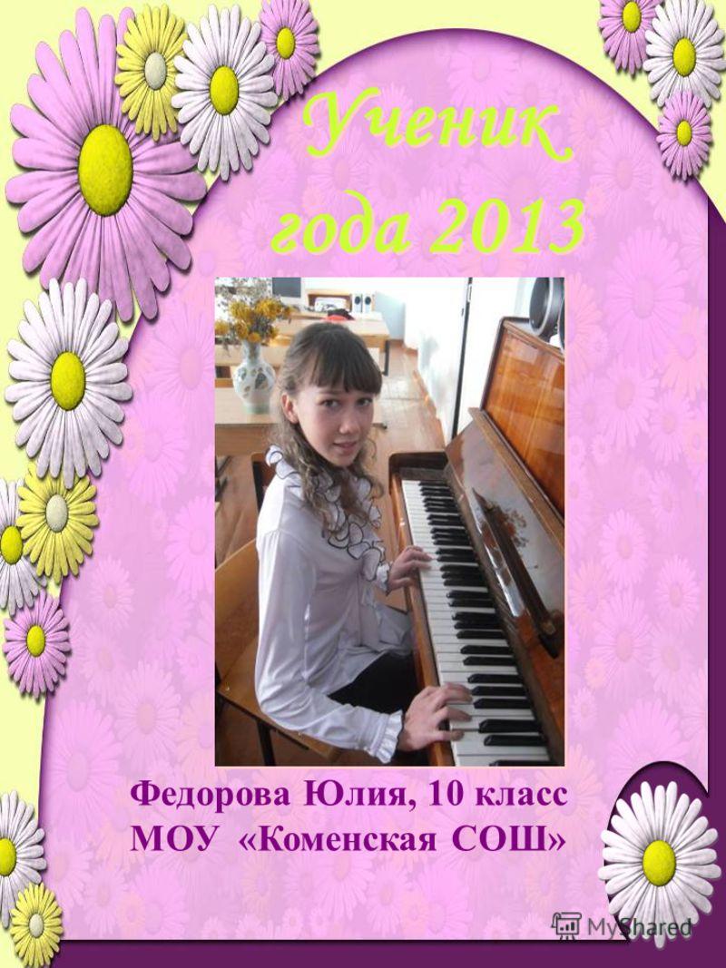 Ученик года 2013 Федорова Юлия, 10 класс МОУ «Коменская СОШ»