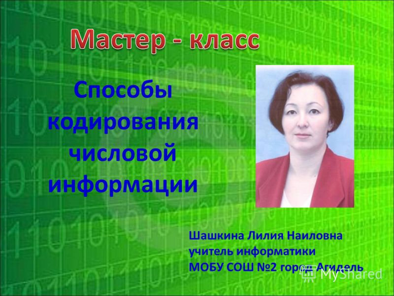 Шашкина Лилия Наиловна учитель информатики МОБУ СОШ 2 город Агидель Способы кодирования числовой информации