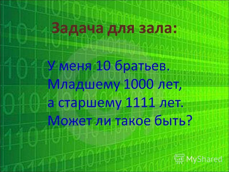 Задача для зала: У меня 10 братьев. Младшему 1000 лет, а старшему 1111 лет. Может ли такое быть?