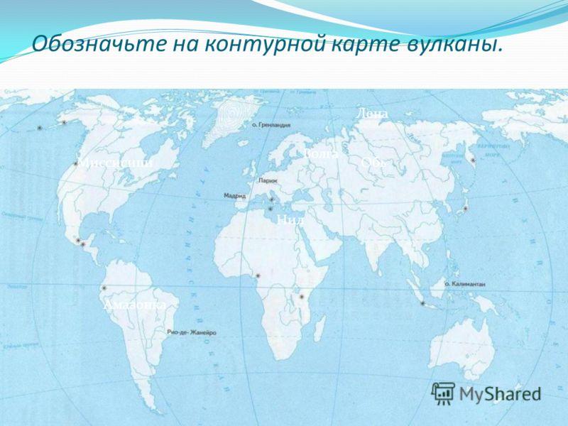 Обозначьте на контурной карте вулканы. Миссисипи Лена Обь Волга Нил Амазонка