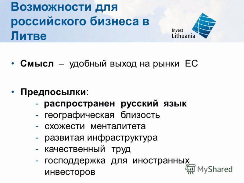 Смысл – удобный выход на рынки ЕС Предпосылки: - распространен русский язык -географическая близость -схожести менталитета -развитая инфраструктура -качественный труд -господдержка для иностранных инвесторов Возможности для российского бизнеса в Литв