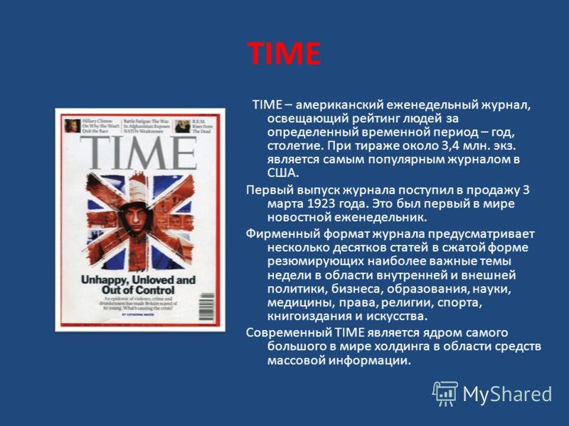 TIME TIME – американский еженедельный журнал, освещающий рейтинг людей за определенный временной период – год, столетие. При тираже около 3,4 млн. экз. является самым популярным журналом в США. Первый выпуск журнала поступил в продажу 3 марта 1923 го