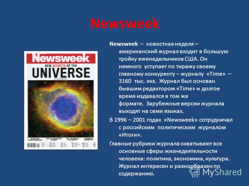 Newsweek Newsweek – новостная неделя – американский журнал входит в большую тройку еженедельников США. Он немного уступает по тиражу своему главному конкуренту – журналу «Time» – 3160 тыс. экз. Журнал был основан бывшим редактором «Time» и долгое вре