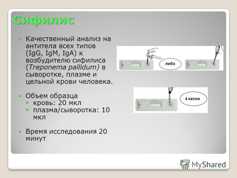 Сифилис Качественный анализ на антитела всех типов (IgG, IgM, IgA) к возбудителю сифилиса (Treponema pallidum) в сыворотке, плазме и цельной крови человека. Объем образца кровь: 20 мкл плазма/сыворотка: 10 мкл Время исследования 20 минут либо 4 капли