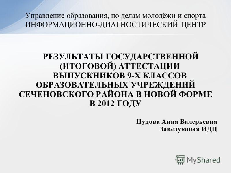 РЕЗУЛЬТАТЫ ГОСУДАРСТВЕННОЙ (ИТОГОВОЙ) АТТЕСТАЦИИ ВЫПУСКНИКОВ 9-Х КЛАССОВ ОБРАЗОВАТЕЛЬНЫХ УЧРЕЖДЕНИЙ СЕЧЕНОВСКОГО РАЙОНА В НОВОЙ ФОРМЕ В 2012 ГОДУ Пудова Анна Валерьевна Заведующая ИДЦ Управление образования, по делам молодёжи и спорта ИНФОРМАЦИОННО-Д