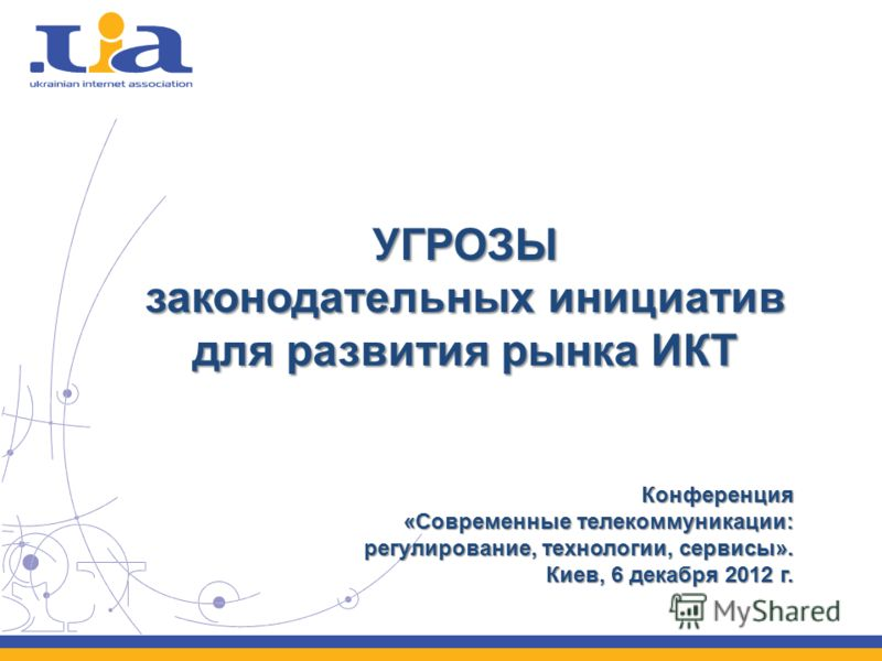 УГРОЗЫ законодательных инициатив для развития рынка ИКТ Конференция «Современные телекоммуникации: регулирование, технологии, сервисы». Киев, 6 декабря 2012 г.
