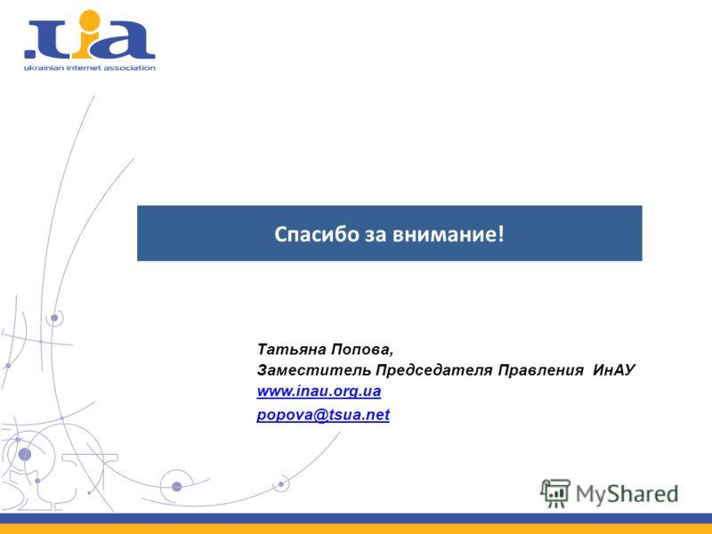 Спасибо за внимание! Татьяна Попова, Заместитель Председателя Правления ИнАУ www.inau.org.ua popova@tsua.net