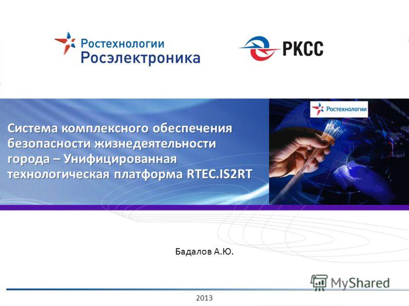 Система комплексного обеспечения безопасности жизнедеятельности города – Унифицированная технологическая платформа RTEC.IS2RT 2013 Бадалов А.Ю.
