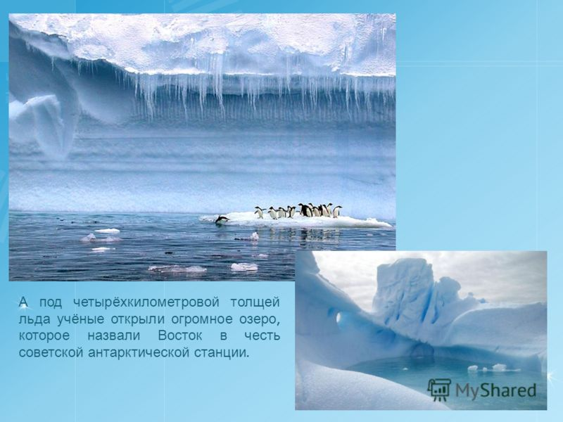 А под четырёхкилометровой толщей льда учёные открыли огромное озеро, которое назвали Восток в честь советской антарктической станции.