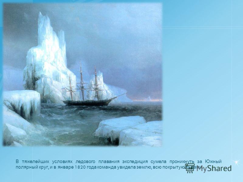 В тяжелейших условиях ледового плавания экспедиция сумела проникнуть за Южный полярный круг, и в январе 1820 года команда увидела землю, всю покрытую льдами.
