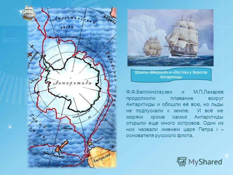 Ф. Ф. Беллинсгаузен и М. П. Лазарев продолжили плавание вокруг Антарктиды и обошли её всю, но льды не подпускали к земле. И всё же моряки кроме самой Антарктиды открыли еще много островов. Один из них назвали именем царя Петра I – основателя русского