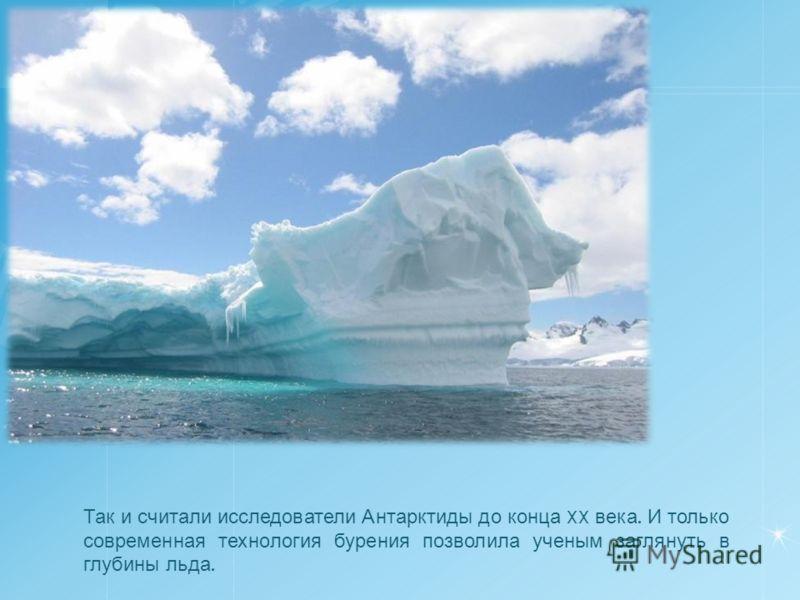 Так и считали исследователи Антарктиды до конца XX века. И только современная технология бурения позволила ученым заглянуть в глубины льда.