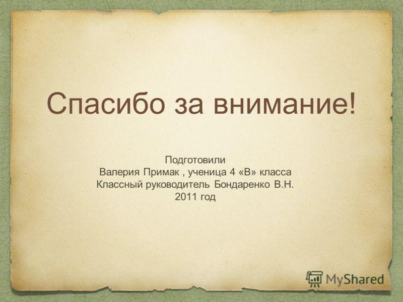 Спасибо за внимание! Подготовили Валерия Примак, ученица 4 «В» класса Классный руководитель Бондаренко В.Н. 2011 год
