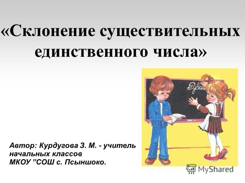 Автор: Курдугова З. М. - учитель начальных классов МКОУ СОШ с. Псыншоко. «Склонение существительных единственного числа»