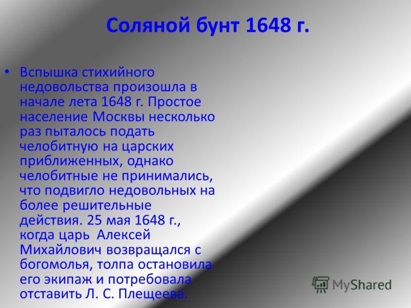 Соляной бунт 1648 г. Вспышка стихийного недовольства произошла в начале лета 1648 г. Простое население Москвы несколько раз пыталось подать челобитную на царских приближенных, однако челобитные не принимались, что подвигло недовольных на более решите