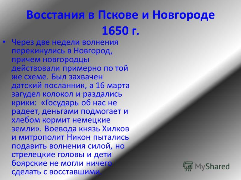 Восстания в Пскове и Новгороде 1650 г. Через две недели волнения перекинулись в Новгород, причем новгородцы действовали примерно по той же схеме. Был захвачен датский посланник, а 16 марта загудел колокол и раздались крики: «Государь об нас не радеет