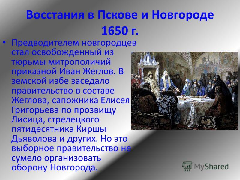 Восстания в Пскове и Новгороде 1650 г. Предводителем новгородцев стал освобожденный из тюрьмы митрополичий приказной Иван Жеглов. В земской избе заседало правительство в составе Жеглова, сапожника Елисея Григорьева по прозвищу Лисица, стрелецкого пят