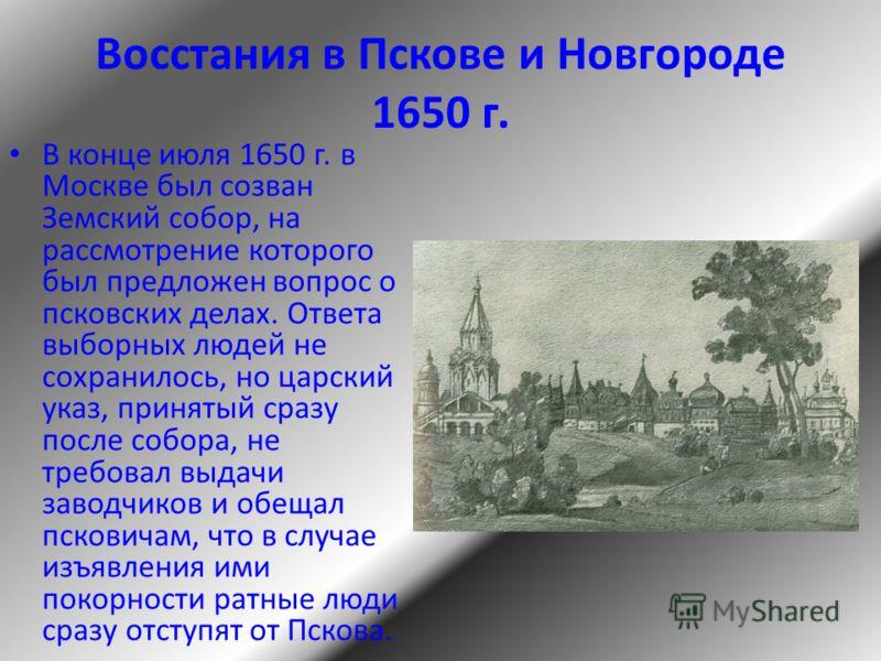 Восстания в Пскове и Новгороде 1650 г. В конце июля 1650 г. в Москве был созван Земский собор, на рассмотрение которого был предложен вопрос о псковских делах. Ответа выборных людей не сохранилось, но царский указ, принятый сразу после собора, не тре