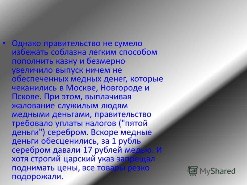 Однако правительство не сумело избежать соблазна легким способом пополнить казну и безмерно увеличило выпуск ничем не обеспеченных медных денег, которые чеканились в Москве, Новгороде и Пскове. При этом, выплачивая жалование служилым людям медными де