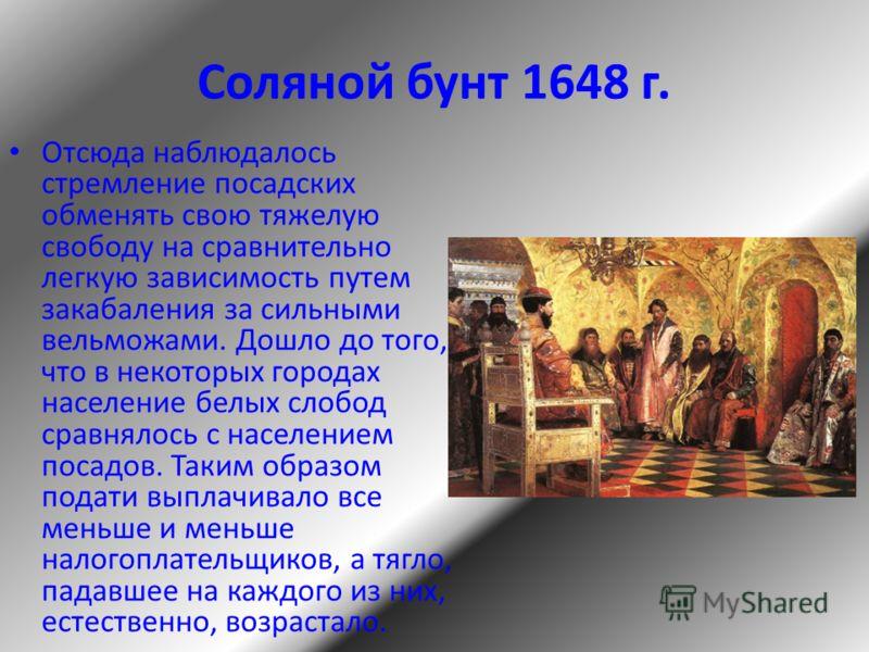 Соляной бунт 1648 г. Отсюда наблюдалось стремление посадских обменять свою тяжелую свободу на сравнительно легкую зависимость путем закабаления за сильными вельможами. Дошло до того, что в некоторых городах население белых слобод сравнялось с населен