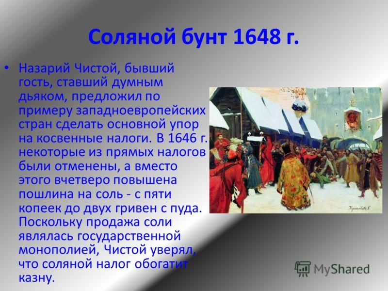 Соляной бунт 1648 г. Назарий Чистой, бывший гость, ставший думным дьяком, предложил по примеру западноевропейских стран сделать основной упор на косвенные налоги. В 1646 г. некоторые из прямых налогов были отменены, а вместо этого вчетверо повышена п