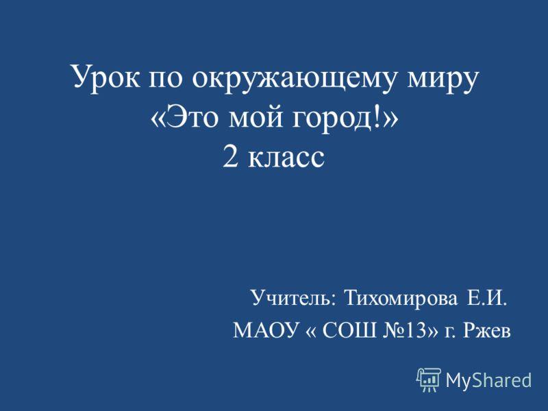 Урок по окружающему миру «Это мой город!» 2 класс Учитель: Тихомирова Е.И. МАОУ « СОШ 13» г. Ржев