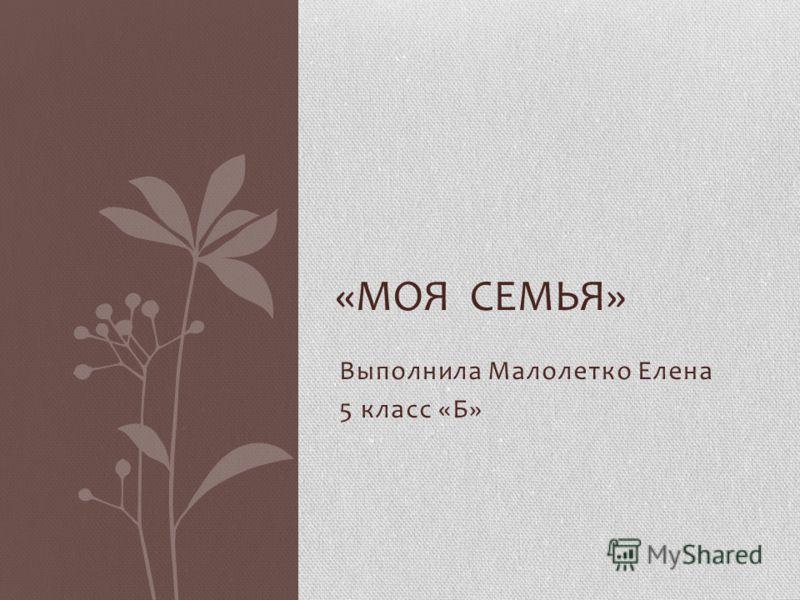 Выполнила Малолетко Елена 5 класс «Б» «МОЯ СЕМЬЯ»