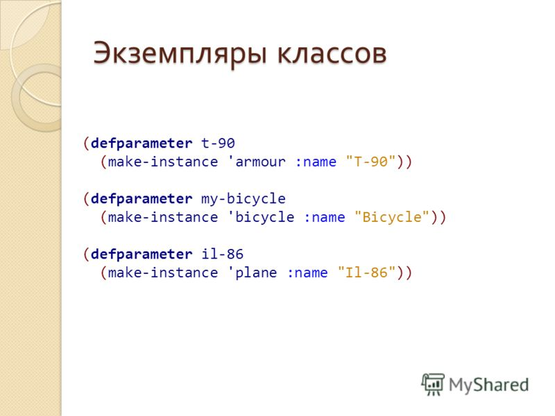 Экземпляры классов (defparameter t-90 (make-instance 'armour :name T-90)) (defparameter my-bicycle (make-instance 'bicycle :name Bicycle)) (defparameter il-86 (make-instance 'plane :name Il-86))