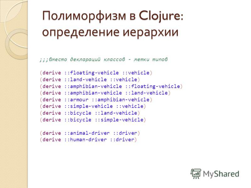 Полиморфизм в Clojure: определение иерархии ;;;вместо деклараций классов - метки типов (derive ::floating-vehicle ::vehicle) (derive ::land-vehicle ::vehicle) (derive ::amphibian-vehicle ::floating-vehicle) (derive ::amphibian-vehicle ::land-vehicle)