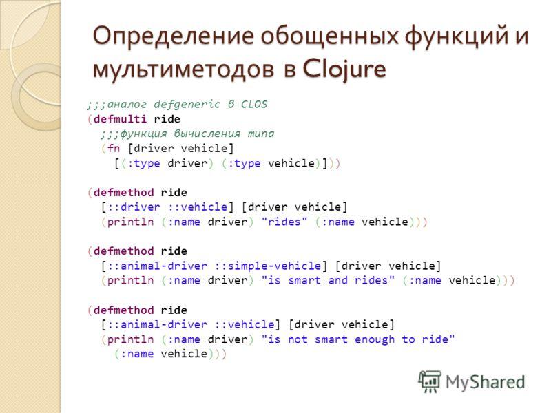 Определение обощенных функций и мультиметодов в Clojure ;;;аналог defgeneric в CLOS (defmulti ride ;;;функция вычисления типа (fn [driver vehicle] [(:type driver) (:type vehicle)])) (defmethod ride [::driver ::vehicle] [driver vehicle] (println (:nam