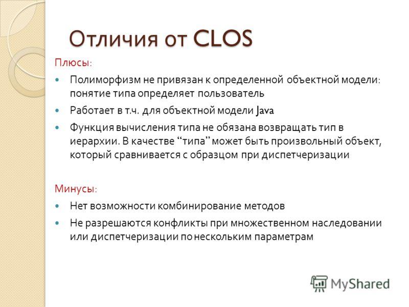 Отличия от CLOS Плюсы : Полиморфизм не привязан к определенной объектной модели : понятие типа определяет пользователь Работает в т. ч. для объектной модели Java Функция вычисления типа не обязана возвращать тип в иерархии. В качестве типа может быть