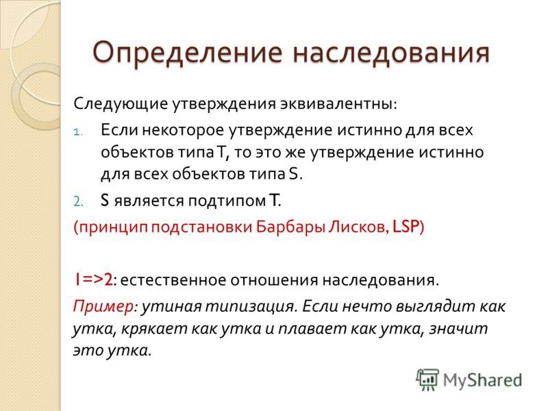 Определение наследования Следующие утверждения эквивалентны : 1. Если некоторое утверждение истинно для всех объектов типа T, то это же утверждение истинно для всех объектов типа S. 2. S является подтипом T. ( принцип подстановки Барбары Лисков, LSP)