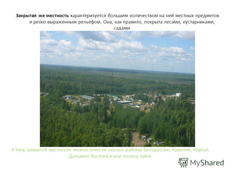 Закрытая же местность характеризуется большим количеством на ней местных предметов и резко выраженным рельефом. Она, как правило, покрыта лесами, кустарниками, садами К типу закрытой местности можно отнести лесные районы Белоруссии, Карелии, Карпат,