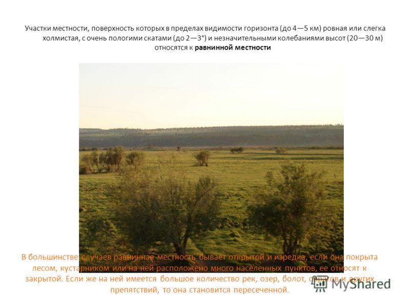 Участки местности, поверхность которых в пределах видимости горизонта (до 45 км) ровная или слегка холмистая, с очень пологими скатами (до 23°) и незначительными колебаниями высот (2030 м) относятся к равнинной местности В большинстве случаев равнинн