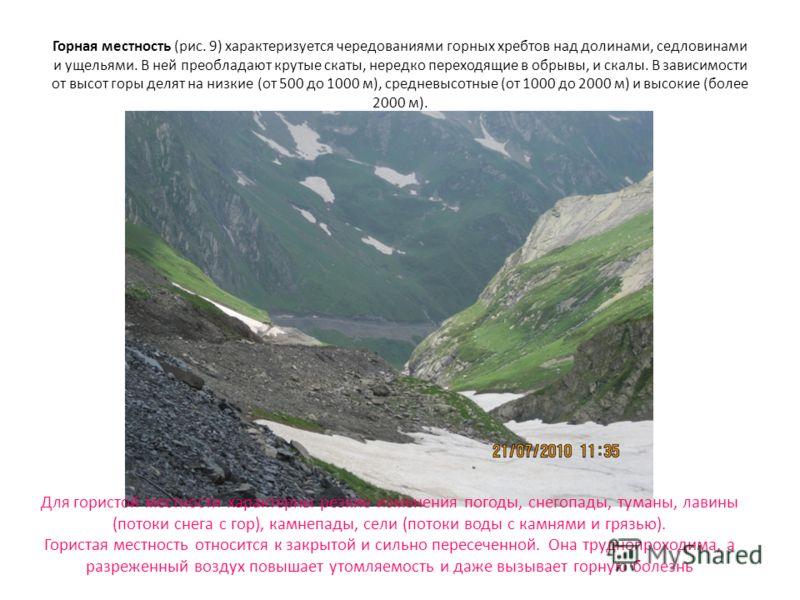 Горная местность (рис. 9) характеризуется чередованиями горных хребтов над долинами, седловинами и ущельями. В ней преобладают крутые скаты, нередко переходящие в обрывы, и скалы. В зависимости от высот горы делят на низкие (от 500 до 1000 м), средне