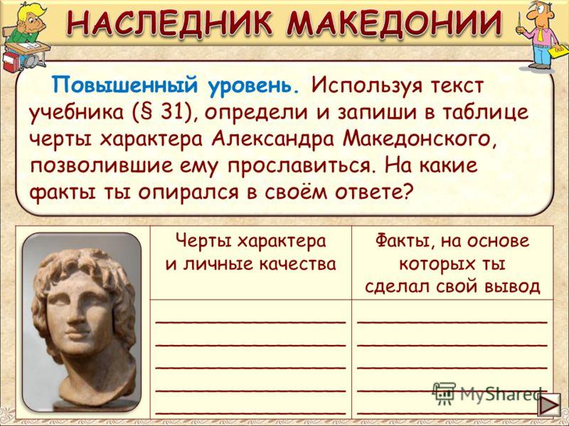 Черты характера и личные качества Факты, на основе которых ты сделал свой вывод ________________ Повышенный уровень. Используя текст учебника (§ 31), определи и запиши в таблице черты характера Александра Македонского, позволившие ему прославиться. Н