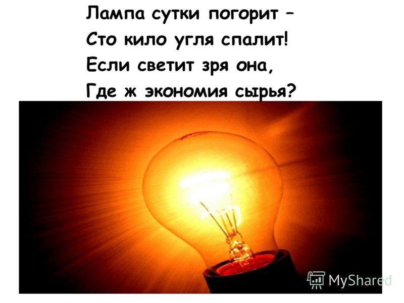 Лампа сутки погорит – Сто кило угля спалит! Если светит зря она, Где ж экономия сырья?