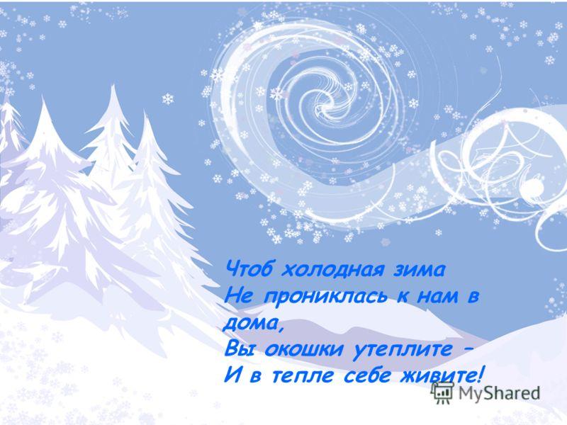 Чтоб холодная зима Не прониклась к нам в дома, Вы окошки утеплите – И в тепле себе живите! Чтоб холодная зима Не прониклась к нам в дома, Вы окошки утеплите – И в тепле себе живите!