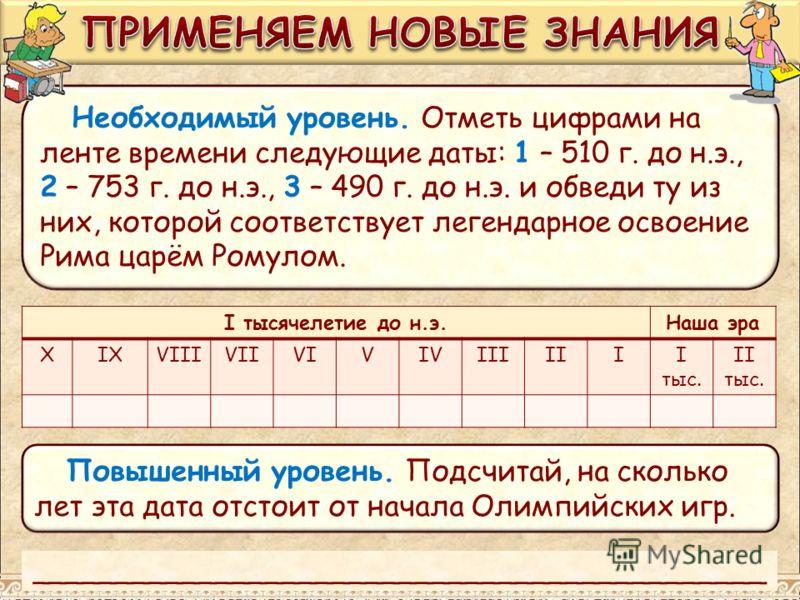 Необходимый уровень. Отметь цифрами на ленте времени следующие даты: 1 – 510 г. до н.э., 2 – 753 г. до н.э., 3 – 490 г. до н.э. и обведи ту из них, которой соответствует легендарное освоение Рима царём Ромулом. I тысячелетие до н.э.Наша эра XIXVIIIVI
