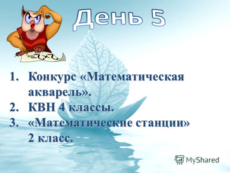 1.Конкурс «Математическая акварель». 2.КВН 4 классы. 3.«Математические станции» 2 класс.