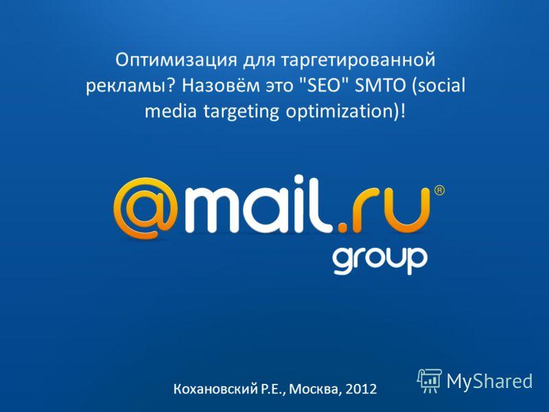 2009 2010 Оптимизация для таргетированной рекламы? Назовём это SEO SMTO (social media targeting optimization)! Кохановский Р.Е., Москва, 2012