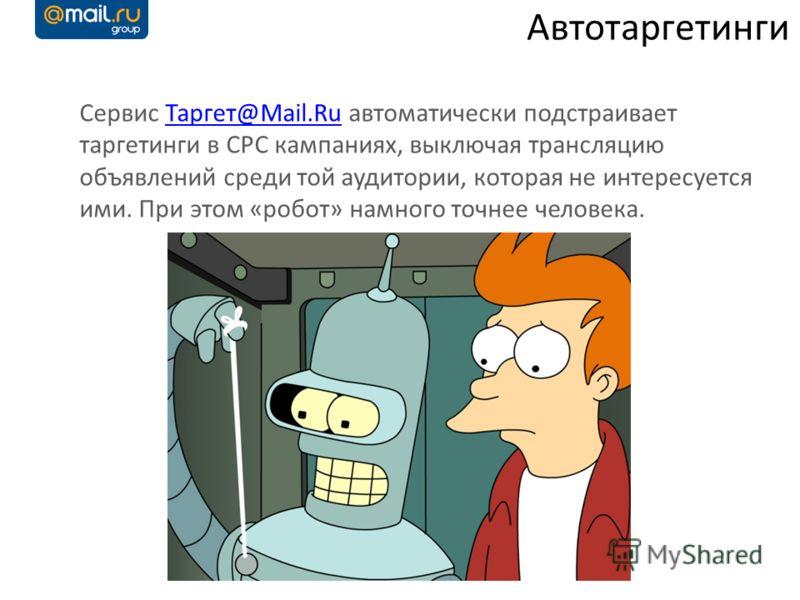 Сервис Таргет@Mail.Ru автоматически подстраивает таргетинги в CPC кампаниях, выключая трансляцию объявлений среди той аудитории, которая не интересуется ими. При этом «робот» намного точнее человека.Таргет@Mail.Ru Автотаргетинги