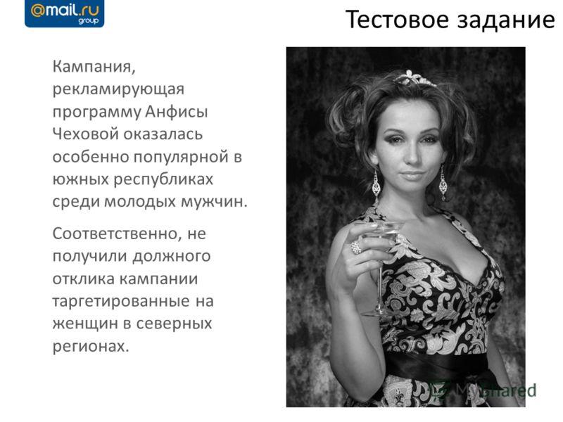 Кампания, рекламирующая программу Анфисы Чеховой оказалась особенно популярной в южных республиках среди молодых мужчин. Соответственно, не получили должного отклика кампании таргетированные на женщин в северных регионах. Тестовое задание