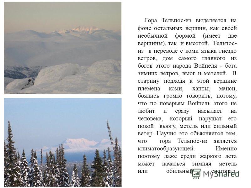 Гора Тельпос-из выделяется на фоне остальных вершин, как своей необычной формой (имеет две вершины), так и высотой. Тельпос- из в переводе с коми языка гнездо ветров, дом самого главного из богов этого народа Войпеля - бога зимних ветров, вьюг и мете
