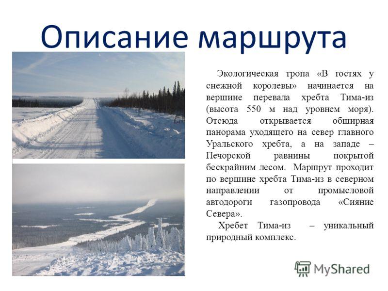 Описание маршрута Экологическая тропа «В гостях у снежной королевы» начинается на вершине перевала хребта Тима-из (высота 550 м над уровнем моря). Отсюда открывается обширная панорама уходящего на север главного Уральского хребта, а на западе – Печор